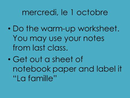 "Mercredi, le 1 octobre Do the warm-up worksheet. You may use your notes from last class. Get out a sheet of notebook paper and label it ""La famille"""