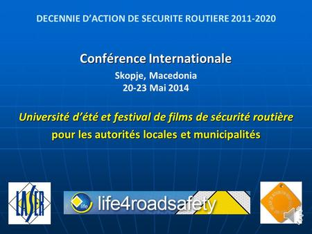 DECENNIE D'ACTION DE SECURITE ROUTIERE 2011-2020 Conférence Internationale Skopje, Macedonia 20-23 Mai 2014 Université d'été et festival de films de sécurité.
