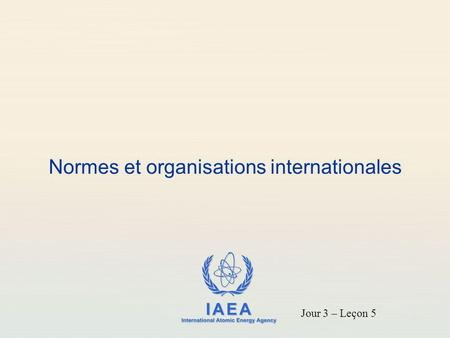 IAEA International Atomic Energy Agency Normes et organisations internationales Jour 3 – Leçon 5.