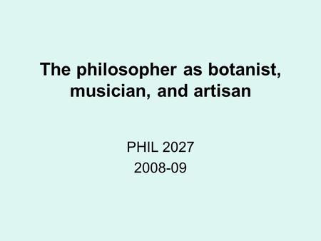 The philosopher as botanist, musician, and artisan PHIL 2027 2008-09.