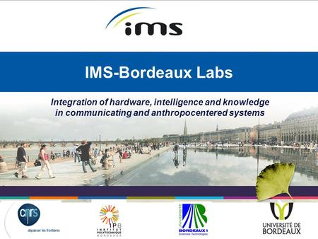 Integration of hardware, intelligence and knowledge in communicating and anthropocentered systems IMS-Bordeaux Labs.