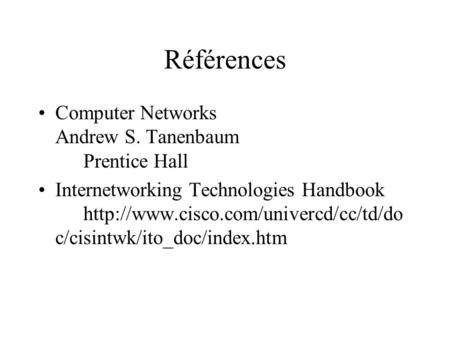 Références Computer Networks Andrew S. Tanenbaum Prentice Hall Internetworking Technologies Handbook  c/cisintwk/ito_doc/index.htm.