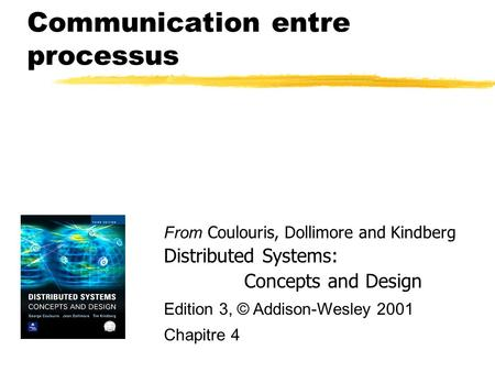 Communication entre processus From Coulouris, Dollimore and Kindberg Distributed Systems: Concepts and Design Edition 3, © Addison-Wesley 2001 Chapitre.
