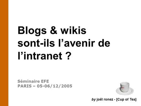 Blogs & wikis sont-ils l'avenir de l'intranet ? Séminaire EFE PARIS – 05-06/12/2005 by joël ronez - [Cup of Tea]