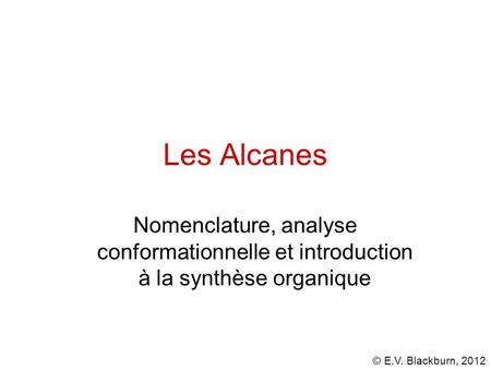 © E.V. Blackburn, 2012 Les Alcanes Nomenclature, analyse conformationnelle et introduction à la synthèse organique.
