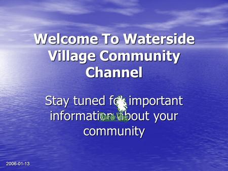 2006-01-13 Welcome To Waterside Village Community Channel Stay tuned for important information about your community.