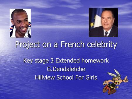 Project on a French celebrity Key stage 3 Extended homework G.Dendaletche Hillview School For Girls.