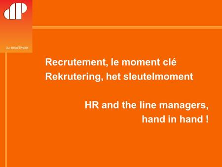 26-février.-08 RH and line manager hand in hand Recrutement, le moment clé Rekrutering, het sleutelmoment HR and the line managers, hand in hand !
