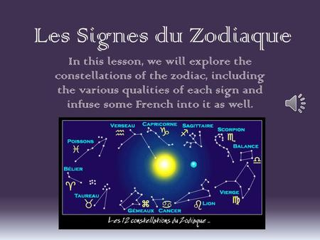 Les Signes du Zodiaque In this lesson, we will explore the constellations of the zodiac, including the various qualities of each sign and infuse some French.