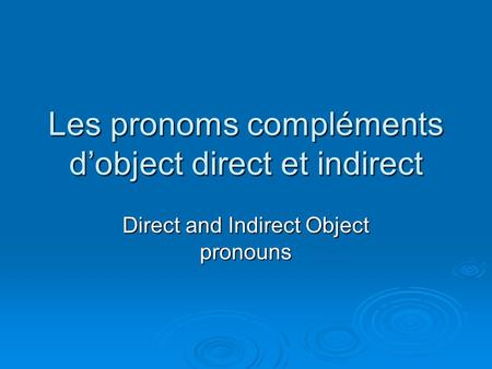 Les pronoms compléments d'object direct et indirect Direct and Indirect Object pronouns.