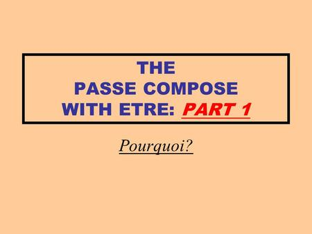THE PASSE COMPOSE WITH ETRE: PART 1 Pourquoi?