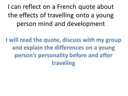 I can reflect on a French quote about the effects of travelling onto a young person mind and development I will read the quote, discuss with my group and.
