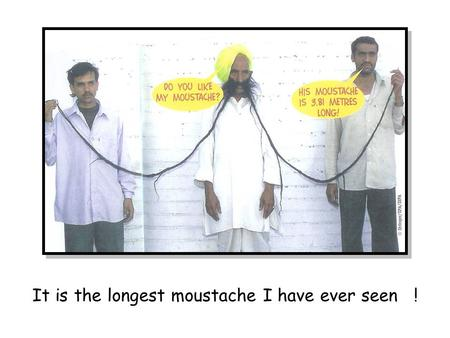 It is the longest moustache I have ever seen !. It is the funniest feet I have ever seen !
