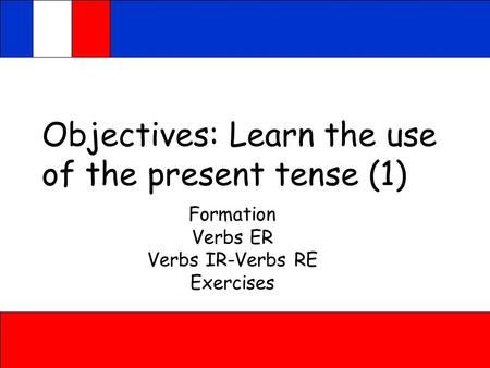 Objectives: Learn the use of the present tense (1) Formation Verbs ER Verbs IR-Verbs RE Exercises.