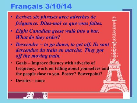 Français 3/10/14 Ecrivez six phrases avec adverbes de fréquence. Dites-moi ce que vous faites. Eight Canadian geese walk into a bar. What do they order?