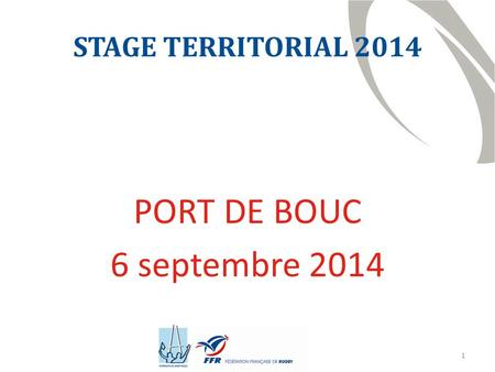1 STAGE TERRITORIAL 2014 PORT DE BOUC 6 septembre 2014.