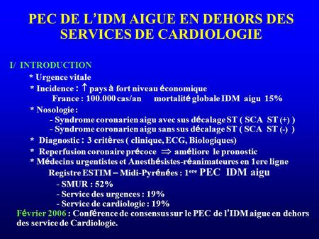 PEC DE L ' IDM AIGUE EN DEHORS DES SERVICES DE CARDIOLOGIE I/ INTRODUCTION * Urgence vitale * Incidence :  pays à fort niveau é conomique France : 100.000.