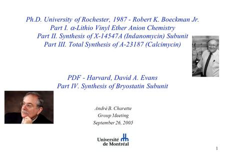 1 Ph.D. University of Rochester, 1987 - Robert K. Boeckman Jr. Part I.  -Lithio Vinyl Ether Anion Chemistry Part II. Synthesis of X-14547A (Indanomycin)