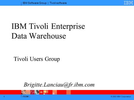 IBM Software Group | Tivoli software ITEDW | © 2003 IBM Corporation 1 IBM Tivoli Enterprise Data Warehouse Tivoli Users Group