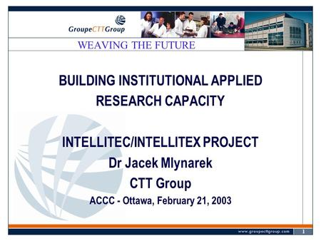 1 WEAVING THE FUTURE BUILDING INSTITUTIONAL APPLIED RESEARCH CAPACITY INTELLITEC/INTELLITEX PROJECT Dr Jacek Mlynarek CTT Group ACCC - Ottawa, February.
