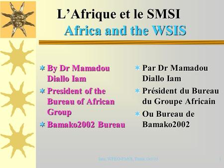 Iam, WFEO-FMOI, Tunis, Oct 031 L'Afrique et le SMSI Africa and the WSIS L'Afrique et le SMSI Africa and the WSIS  By Dr Mamadou Diallo Iam  President.