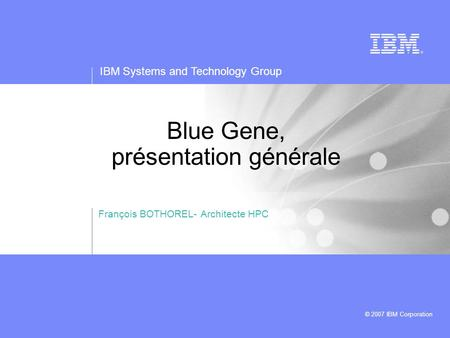 IBM Systems and Technology Group © 2007 IBM Corporation Blue Gene, présentation générale François BOTHOREL- Architecte HPC.