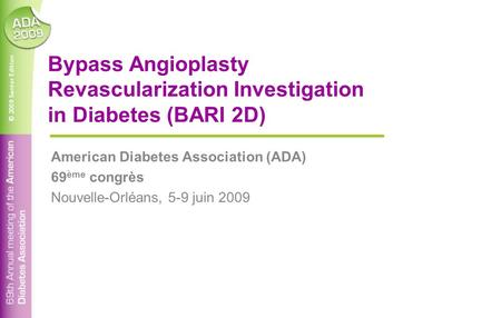 © 2009 Santor Edition Bypass Angioplasty Revascularization Investigation in Diabetes (BARI 2D) American Diabetes Association (ADA) 69 ème congrès Nouvelle-Orléans,