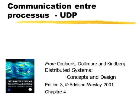 Communication entre processus - UDP From Coulouris, Dollimore and Kindberg Distributed Systems: Concepts and Design Edition 3, © Addison-Wesley 2001 Chapitre.
