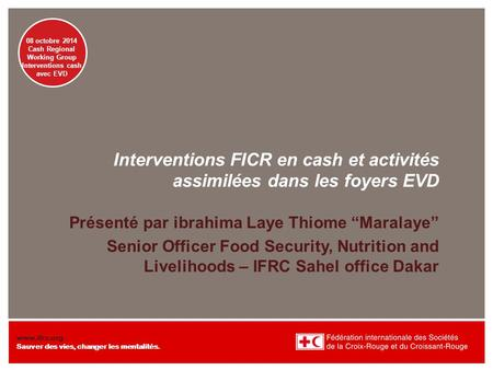 Presentation title at-a-glance info (in slide master) 08 octobre 2014 Cash Regional Working Group Interventions cash avec EVD www.ifrc.org Sauver des vies,