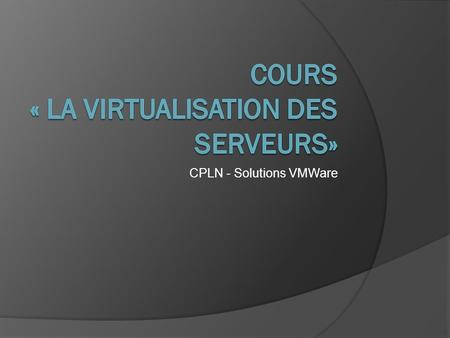 CPLN - Solutions VMWare. Plan du cours  Présentations  Introduction  vSphere (VMWare)  vSphere Hypervisor (ESXi)  ESXi - Pratique  vCenter - Pratique.