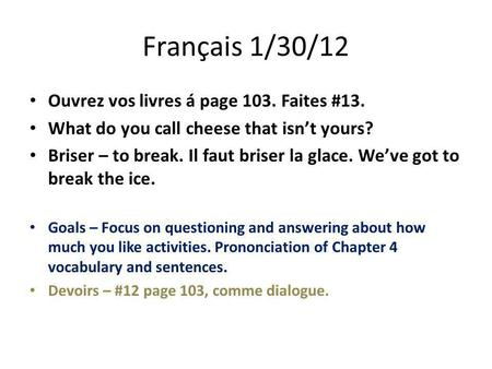 Français 1/30/12 Ouvrez vos livres á page 103. Faites #13. What do you call cheese that isn't yours? Briser – to break. Il faut briser la glace. We've.