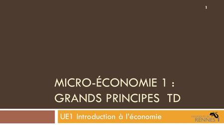 MICRO-ÉCONOMIE 1 : GRANDS PRINCIPES TD UE1 Introduction à l'économie 1.