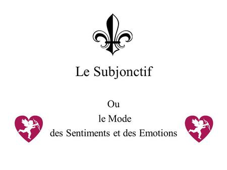 Le Subjonctif Ou le Mode des Sentiments et des Emotions.