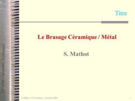 TS/MME- Assembly Techniques S. Mathot – TS Workshop – Archamps 20051 Le Brasage Céramique / Métal S. Mathot Titre.