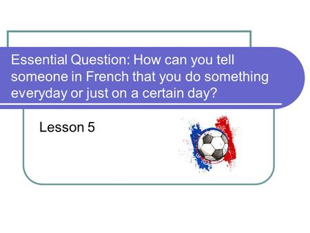 Essential Question: How can you tell someone in French that you do something everyday or just on a certain day? Lesson 5.