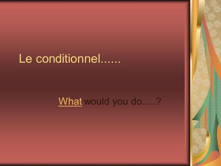 Le conditionnel...... What would you do.....? How do you form the conditional tense in French? take the infinitive of the verb, and end the following.