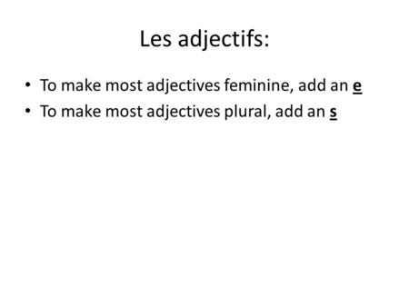Les adjectifs: To make most adjectives feminine, add an e To make most adjectives plural, add an s.