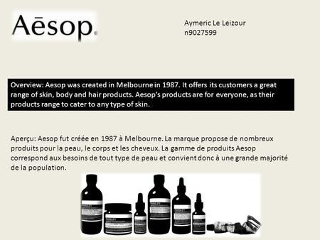 Overview: Aesop was created in Melbourne in 1987. It offers its customers a great range of skin, body and hair products. Aesop's products are for everyone,