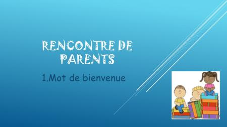 Rencontre de parents 1.Mot de bienvenue.