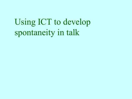 Using ICT to develop spontaneity in talk Speaking v. Talking responding to prompts in a predictable manner controlled pair practice or role-play drill-type.
