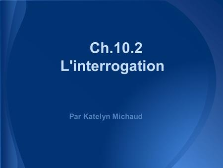 Ch.10.2 L'interrogation Par Katelyn Michaud.