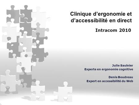 Clinique d'ergonomie et d'accessibilité en direct Intracom 2010 Julie Saulnier Experte en ergonomie cognitive Denis Boudreau Expert en accessibilité du.