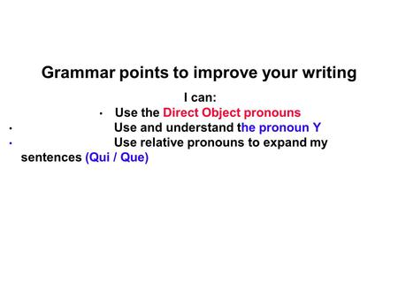Grammar points to improve your writing I can: Use the Direct Object pronouns Use and understand the pronoun Y Use relative pronouns to expand my sentences.