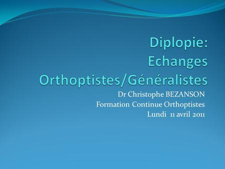 Dr Christophe BEZANSON Formation Continue Orthoptistes Lundi 11 avril 2011.