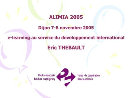 ALIMIA 2005 Dijon 7-8 novembre 2005 e-learning au service du developpement international Eric THEBAULT.
