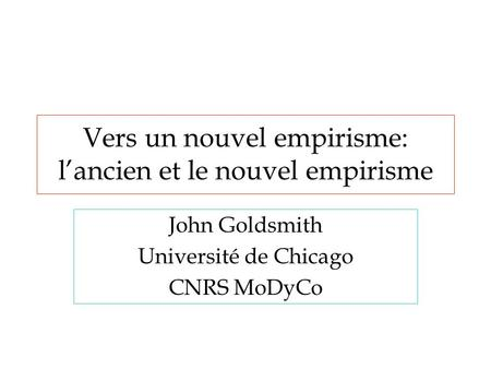 Vers un nouvel empirisme: l'ancien et le nouvel empirisme John Goldsmith Université de Chicago CNRS MoDyCo.