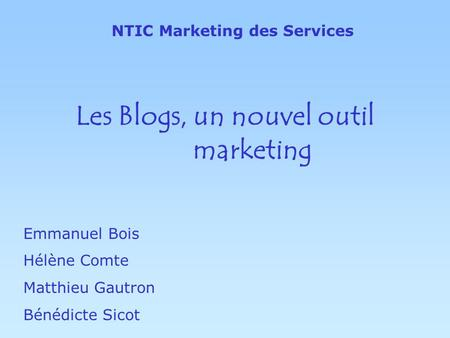 Les Blogs, un nouvel outil marketing Emmanuel Bois Hélène Comte Matthieu Gautron Bénédicte Sicot NTIC Marketing des Services.