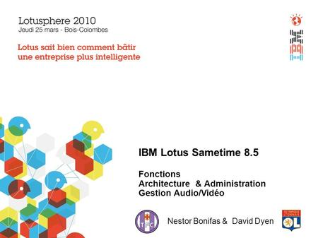 IBM Lotus Sametime 8.5 Fonctions Architecture & Administration Gestion Audio/Vidéo Nestor Bonifas & David Dyen.