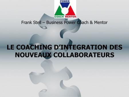 LE COACHING D'INTEGRATION DES NOUVEAUX COLLABORATEURS Frank Stell – Business Power Coach & Mentor.