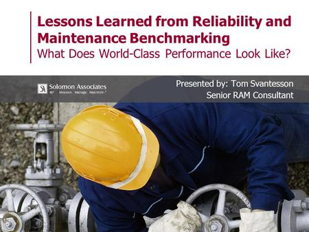 Lessons Learned from Reliability and Maintenance Benchmarking What Does World-Class Performance Look Like? Presented by: Tom Svantesson Senior RAM Consultant.